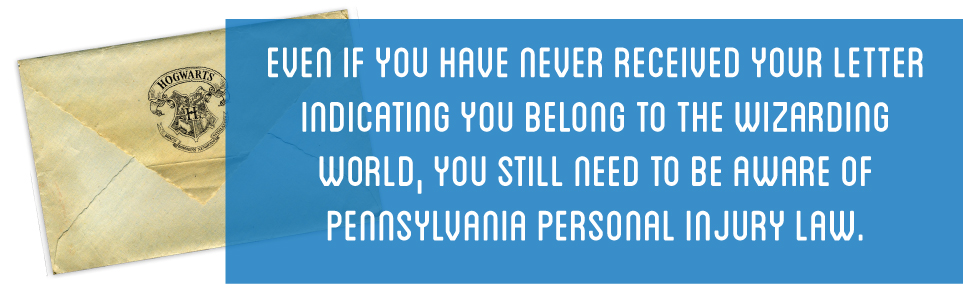 Even if you have never received your letter indicating you belong to the wizarding world, you still need to be aware of Pennsylvania personal injury law.