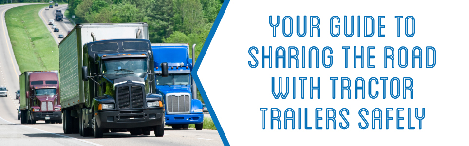 Use these helpful tips to increase your safety while sharing the road with tractor trailers