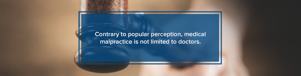 Medical malpractice is not limited to doctors.