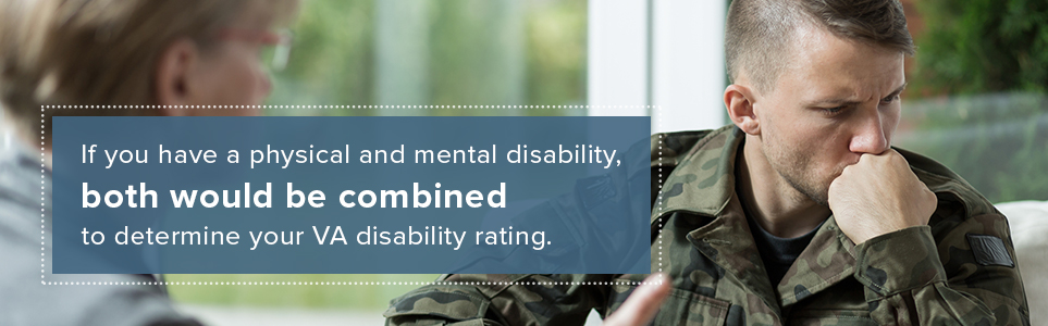If you have a physical and mental disability, both would be combined to determine your VA disability rating.