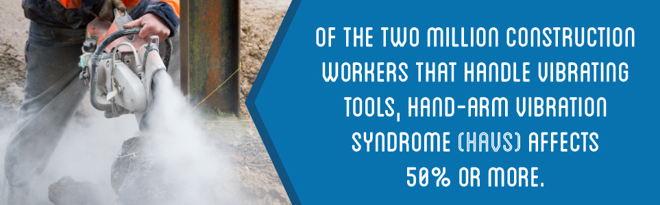 HAVS affects 50% or more of constructions workers that handle vibrating tools.