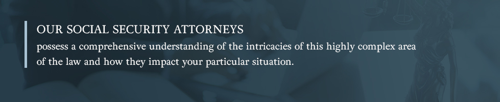 Our social security attorneys understand the intricacies of this highly complex area of law.