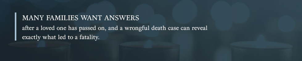 Many families want answers and a wrongful death case can help them get those answers.