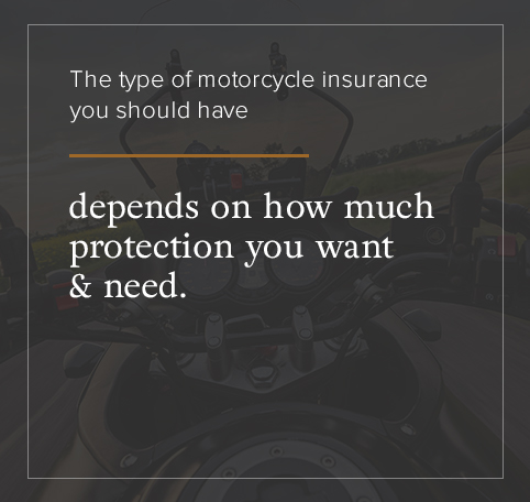 The type of motorcycle insurance you should get depends on your needs.