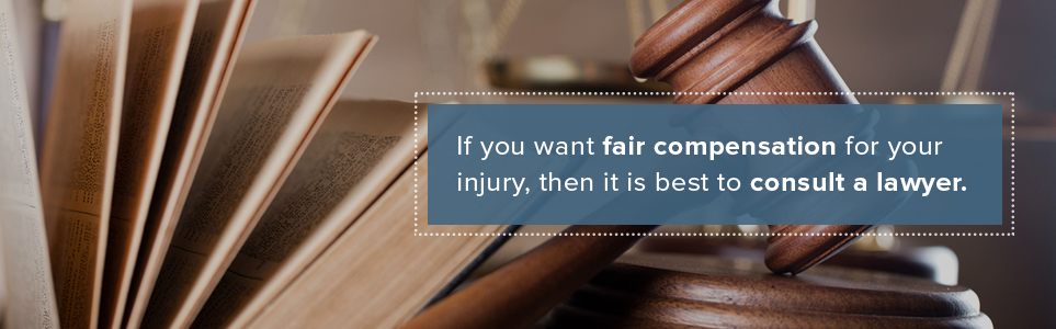 Hire a lawyer to receive fair compensation.