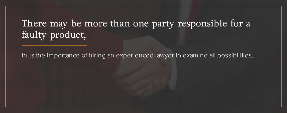 There may be more than one party responsible for a faulty product, thus the importance of hiring an experienced lawyer to examine all possibilities.