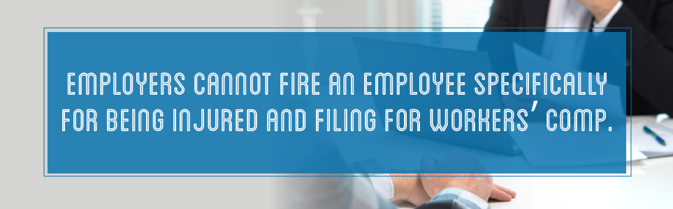 Employers cannot fire an employee specifically for being injured and filing a workers' comp claim.