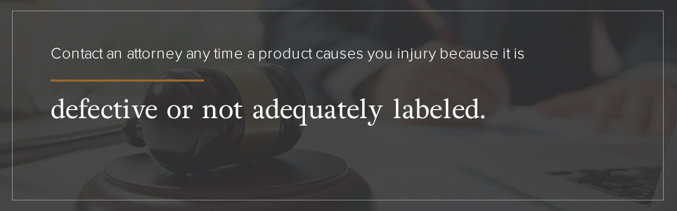 Contact an attorney any time a product causes you injury because it is defective or not adequately labeled.