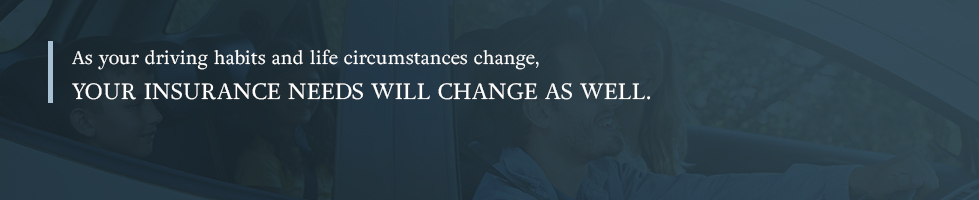 As your driving habits and life circumstances change, you insurance needs will change as well.