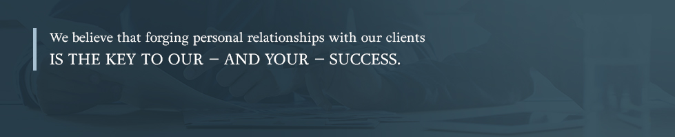 We believe that forging personal relationships with our clients is the key to our - and your - success.