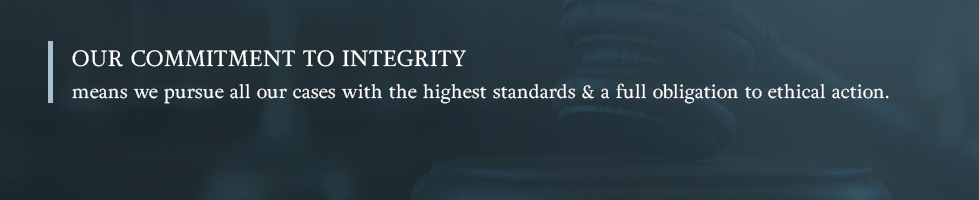 Our commitment to integrity means we pursue all our cases with the highest standards and a full obligation to ethical action.