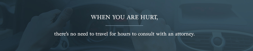 When you are hurt, there's no need to travel for hours to consult with an attorney.