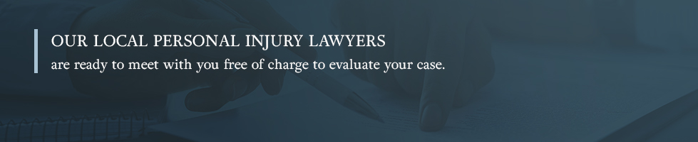 Our local personal injury lawyers are ready to meet with you free of charge to evaluate your case.