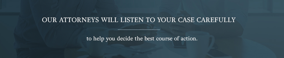 Our attorneys will listen to your case carefully to help you decide the best course of action.