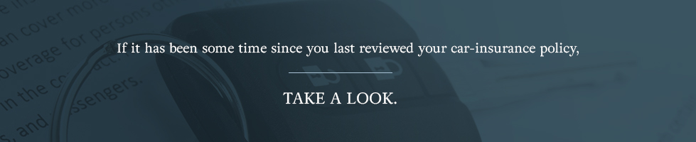 If it's been some time since you last reviewed your car insurance policy, take a look.