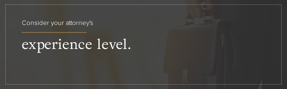 Consider your attorney's experience level.