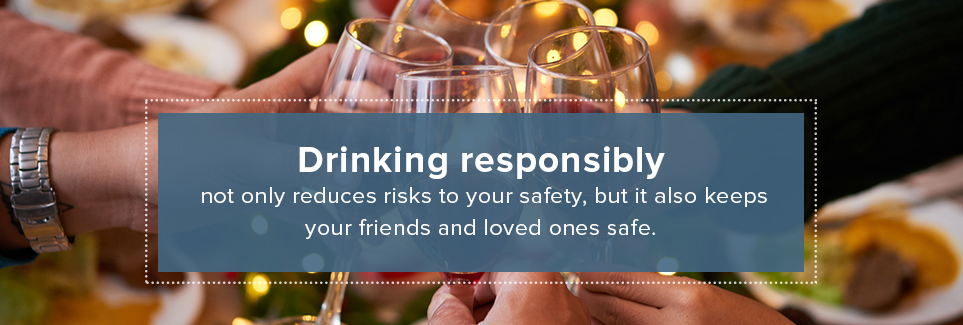 Drinking responsibly reduces risks to your safety and those with you.