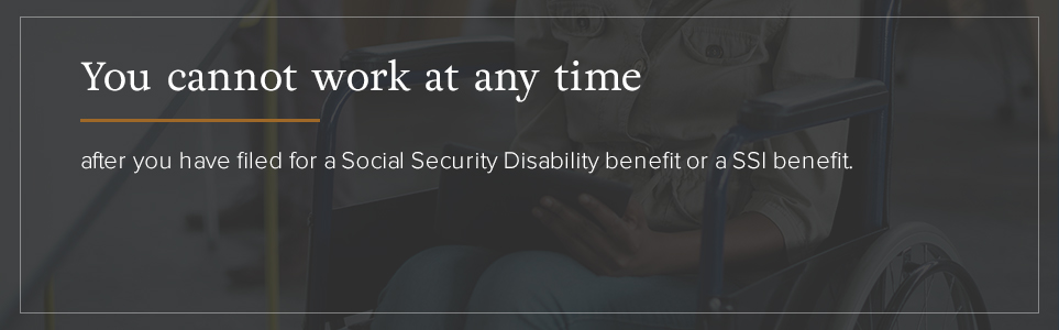 You cannot work at any time after you have filed for a Social Security Disability benefit of a SSI benefit.