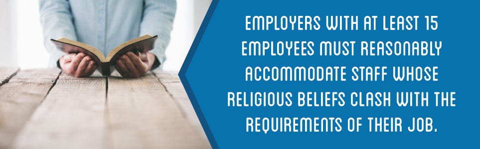 Employers with at least 15 employees must reasonably accommodate staff whose religious beliefs clash with the requirements of their job.