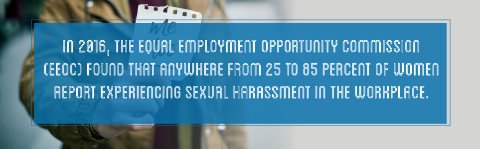 In 2016, the EEOC found that between 25-85% of women reported experiencing sexual harassment in the workplace.