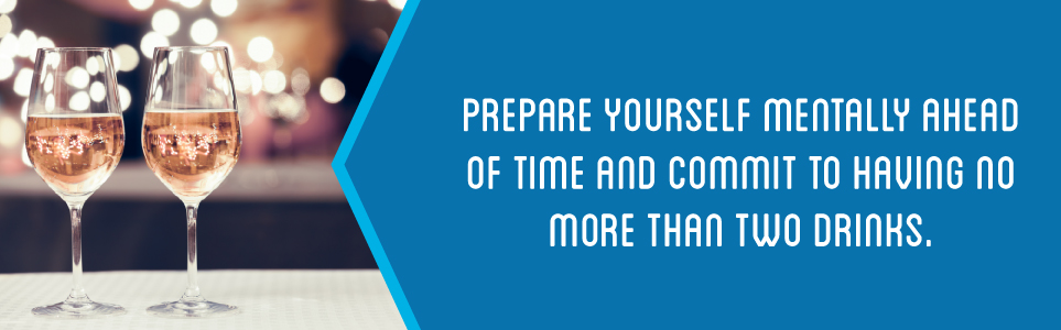 Prepare yourself mentally ahead of time and commit to having no more than two drinks.