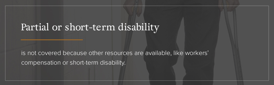 Partial or short-term disability is not covered because there are other resources available.