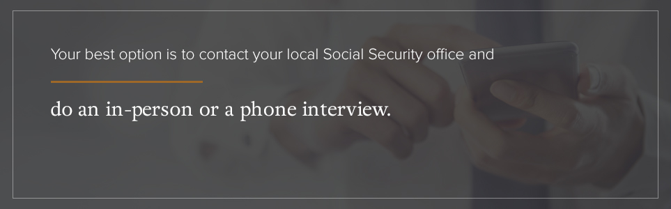 Contact your local Social Security office for an in-person or phone interview.