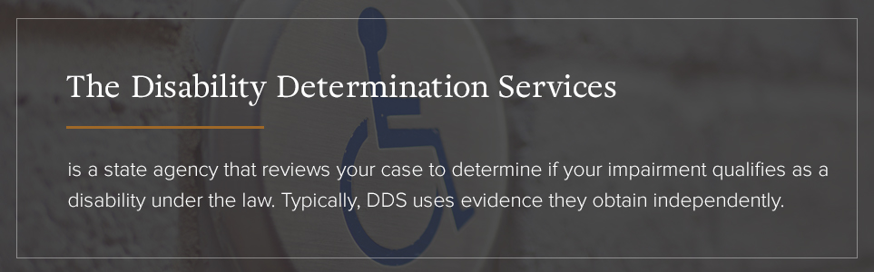 The Disability Determiniation Services (DDS) reviews your case to determine if your impairment qualifies.