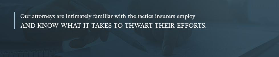 Our attorneys are intimately familiar with the tactics insurers employ and know what it takes to thwart their efforts