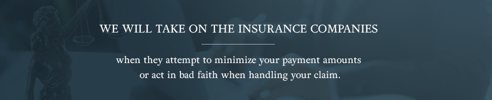 We take on the insurance companies when they attempt to minimize your payment amounts or act in bad faith when handling your claim