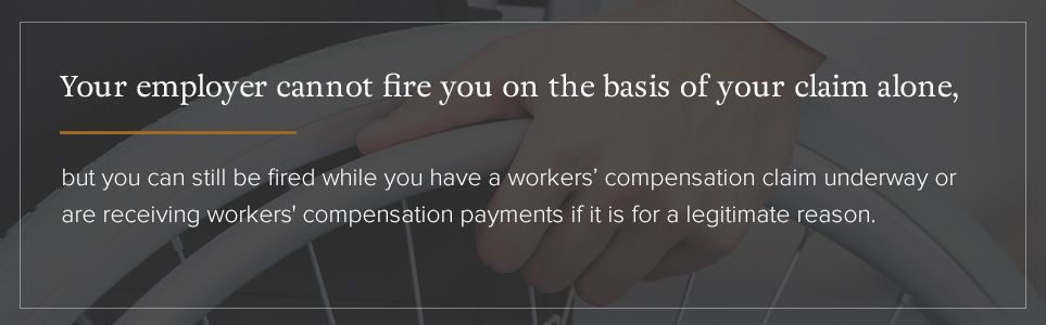 Your employer cannot fire you on the basis of your claim alone.