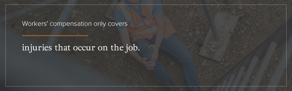 Workers' comp only covers injuries that occur on the job.