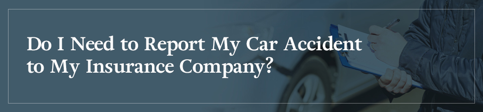 Do I Need to Report My Car Accident to My Insurance Company?