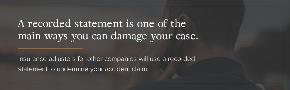 A recorded statement is one of the main ways you can damage your case.