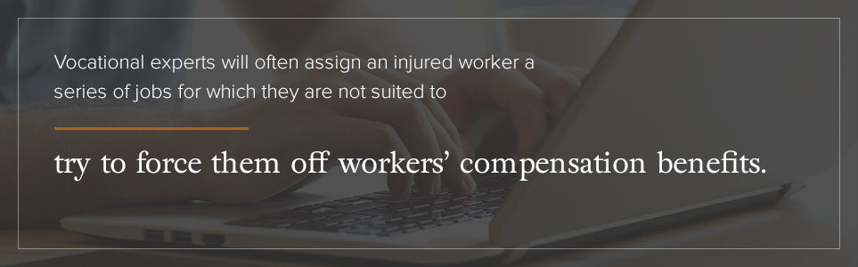 Vocational experts will often assign an injured worker jobs for which they are not suited to force them off workers' compensation benefits.