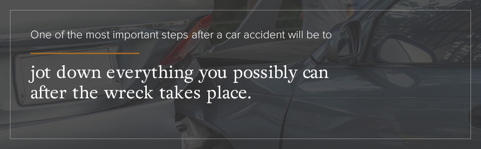 Jot down everything you possibly can after the accident.