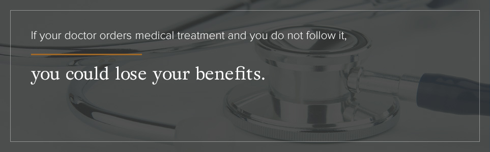 If your doctor orders medical treatment that you don't follow, you could lose your benefits.
