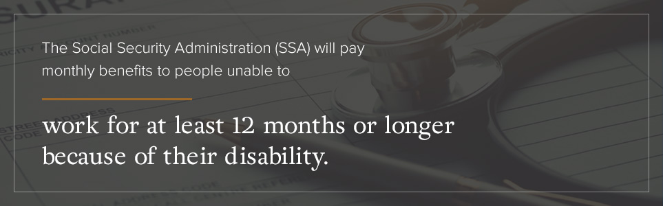 The SSA will pay monthly benefits for those unable to work 12+ months because of their disability.
