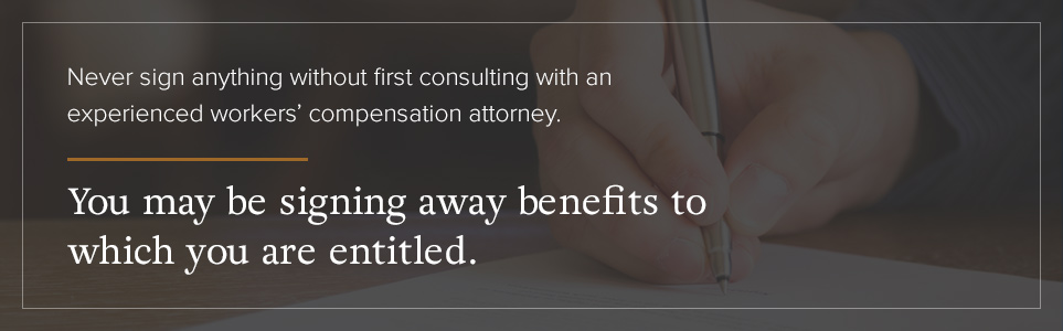 Never sign anything without first consulting a workers' compensation attorney.