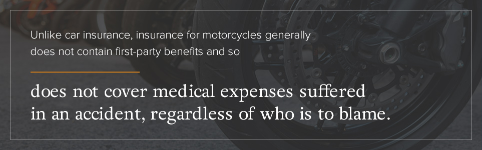 Motorcycle insurance generally does not cover medical expenses suffered in an accident.