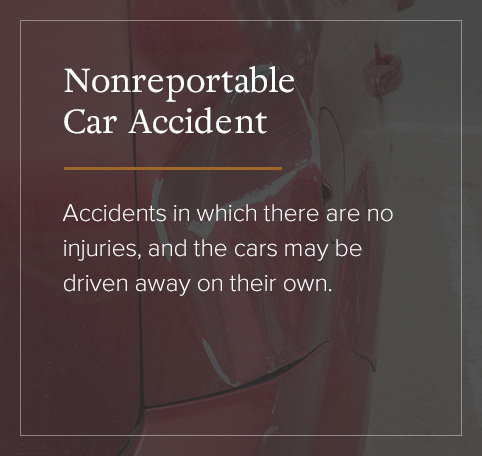 Nonreportable Car Accident - accidents in which there are no injures and the cars may be driven away on their own