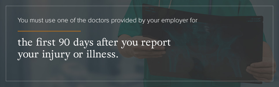 You must use your employers doctors for the first 90 days after you report your injury.