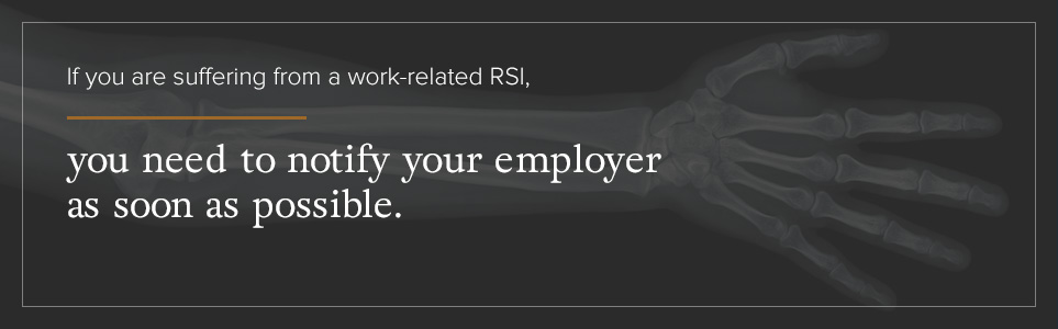If you are suffering from a work-related RSI, you need to notify your employer ASAP.