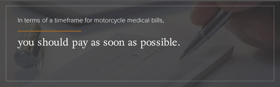 You should pay your motorcycle medical bills as soon as possible.