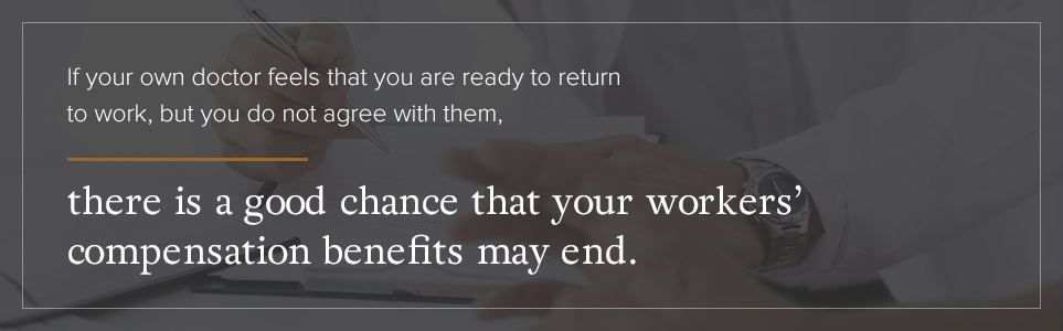 If your own doctor feels that you are ready to return to work, there is a good chance your workers' comp benefits may end.