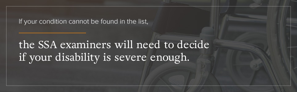 If your condition is not on the list, SSA examiners will decide if your disability is severe enough.