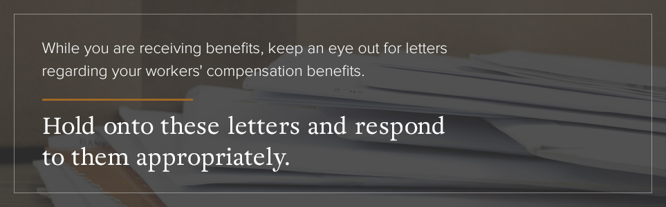 Hold onto letters regarding your workers' comp benefits and respond to them appropriately.