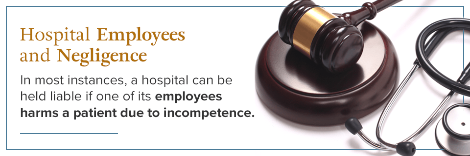 A hospital can be held liable if one of its employees harms a patient due to incompetence.