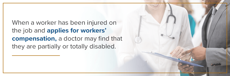When a worker has been injured on the job and applies for workers' comp, a doctor may find that they are partially or totally diabled.