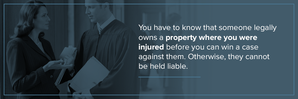 You must know that someone legally owns the property where you were injured to win your case.